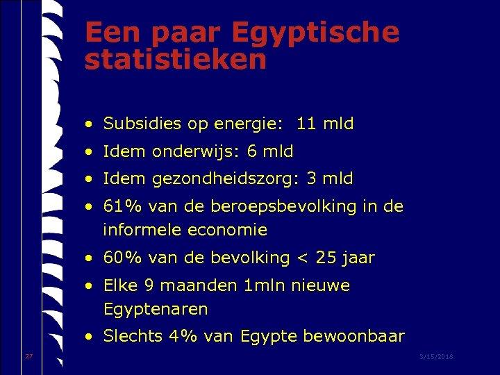 Een paar Egyptische statistieken • Subsidies op energie: 11 mld • Idem onderwijs: 6