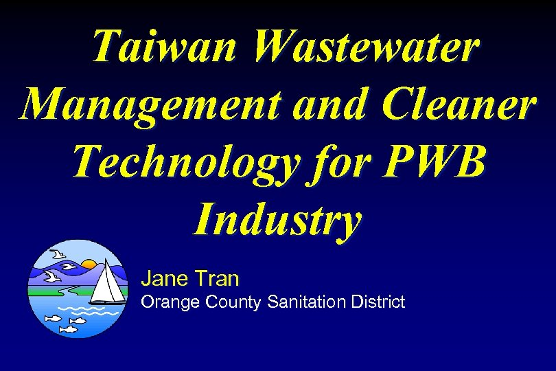 Taiwan Wastewater Management and Cleaner Technology for PWB Industry Jane Tran Orange County Sanitation