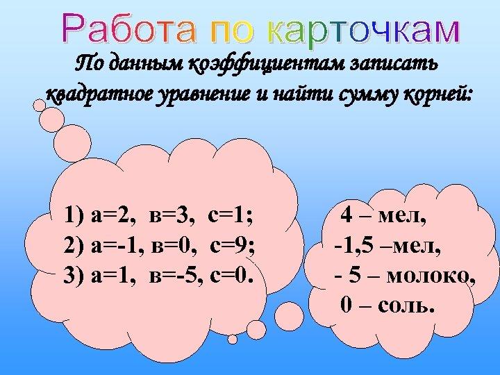 По данным коэффициентам записать квадратное уравнение и найти сумму корней: 1) а=2, в=3, с=1;