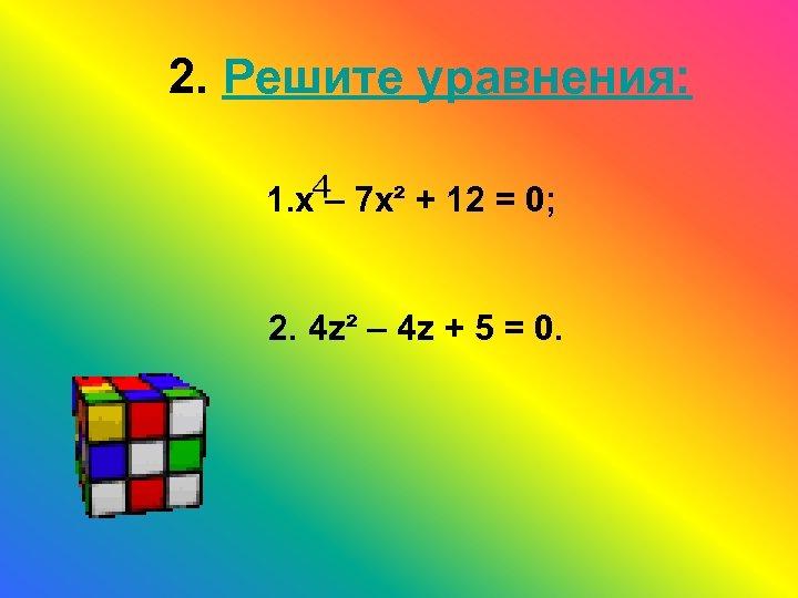 2. Решите уравнения: 1. х – 7 х² + 12 = 0; 2. 4