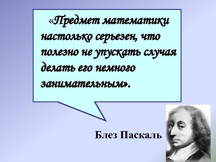 «Предмет математики настолько серьезен, что полезно не упускать случая делать его немного занимательным»