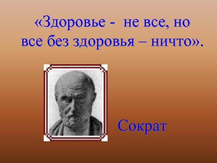 «Здоровье - не все, но все без здоровья – ничто» . Сократ