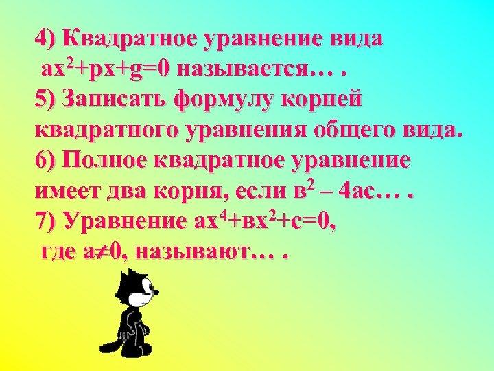 4) Квадратное уравнение вида ах2+рх+g=0 называется…. 5) Записать формулу корней квадратного уравнения общего вида.