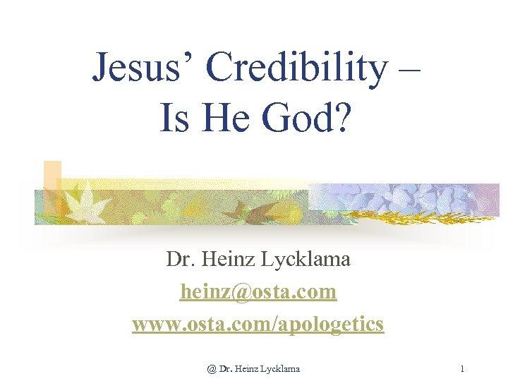 Jesus' Credibility – Is He God? Dr. Heinz Lycklama heinz@osta. com www. osta. com/apologetics