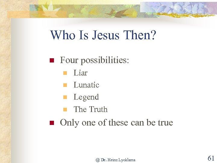 Who Is Jesus Then? n Four possibilities: n n n Liar Lunatic Legend The