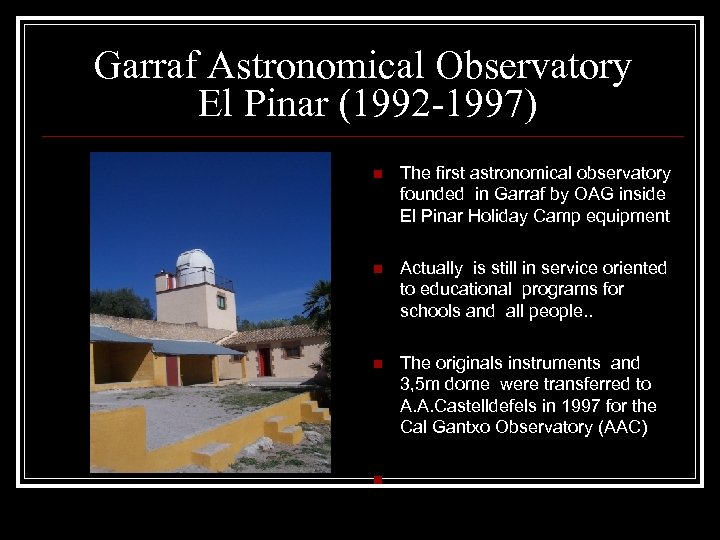 Garraf Astronomical Observatory El Pinar (1992 -1997) n The first astronomical observatory founded in