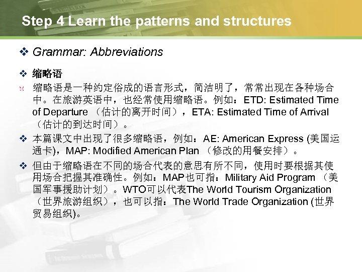 Step 4 Learn the patterns and structures v Grammar: Abbreviations v 缩略语是一种约定俗成的语言形式,简洁明了,常常出现在各种场合 中。在旅游英语中,也经常使用缩略语。例如:ETD: Estimated
