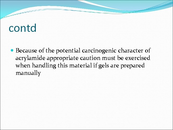 contd Because of the potential carcinogenic character of acrylamide appropriate caution must be exercised