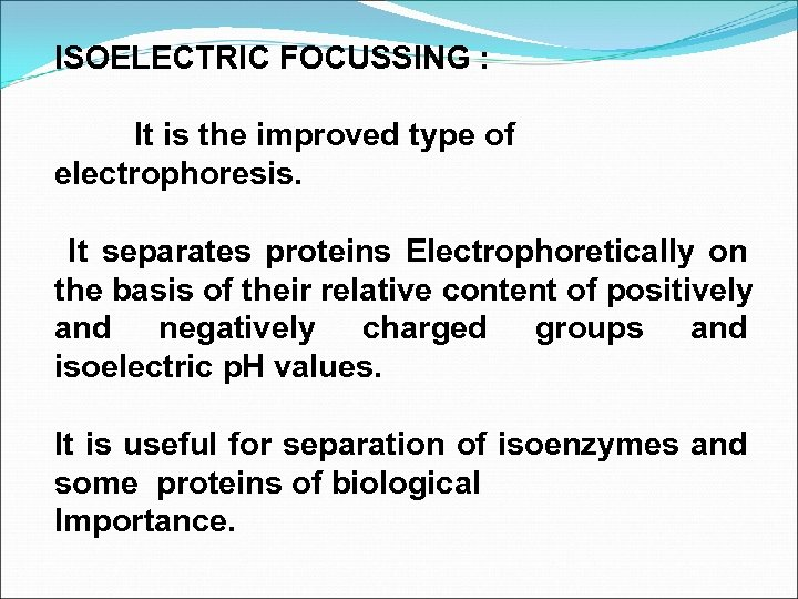 ISOELECTRIC FOCUSSING : It is the improved type of electrophoresis. It separates proteins Electrophoretically