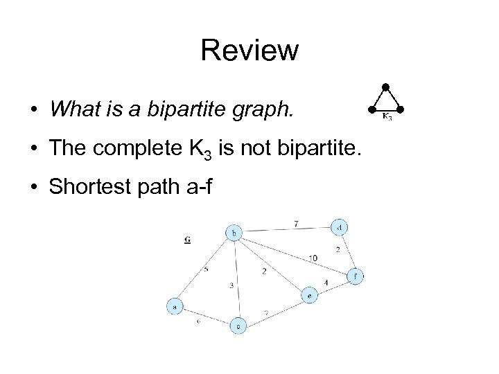 Review • What is a bipartite graph. • The complete K 3 is not