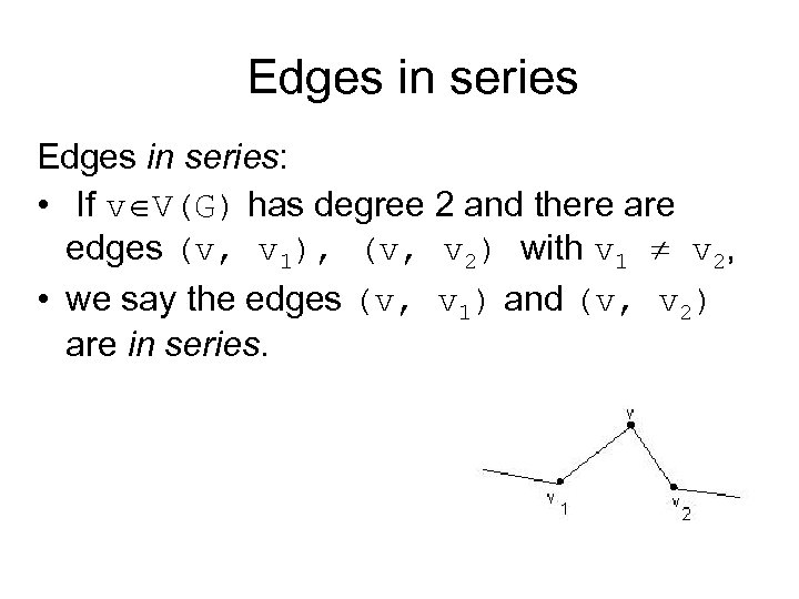 Edges in series: • If v V(G) has degree 2 and there are edges