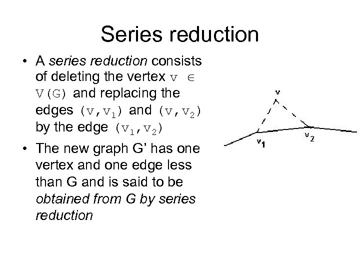 Series reduction • A series reduction consists of deleting the vertex v V(G) and