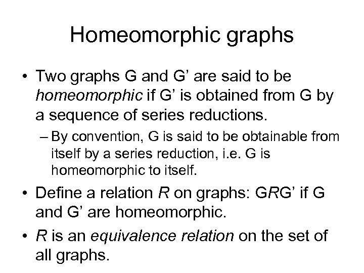Homeomorphic graphs • Two graphs G and G' are said to be homeomorphic if