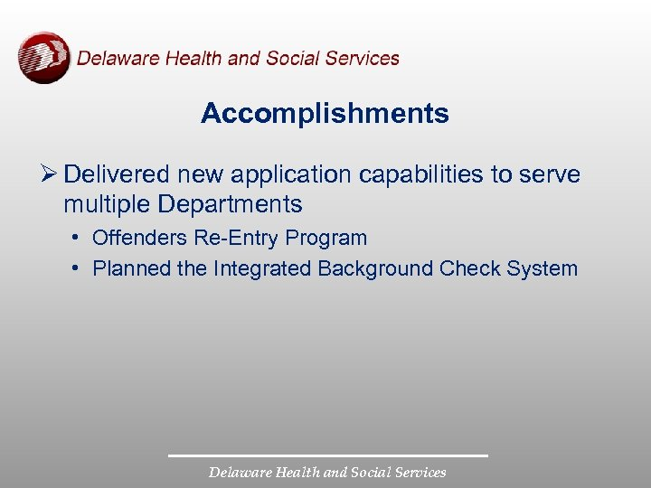 Accomplishments Ø Delivered new application capabilities to serve multiple Departments • Offenders Re-Entry Program