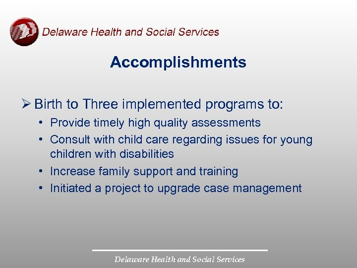 Accomplishments Ø Birth to Three implemented programs to: • Provide timely high quality assessments