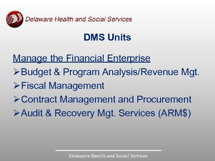 DMS Units Manage the Financial Enterprise Ø Budget & Program Analysis/Revenue Mgt. Ø Fiscal