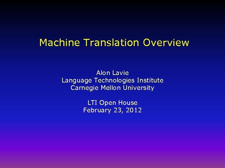 Machine Translation Overview Alon Lavie Language Technologies Institute Carnegie Mellon University LTI Open House