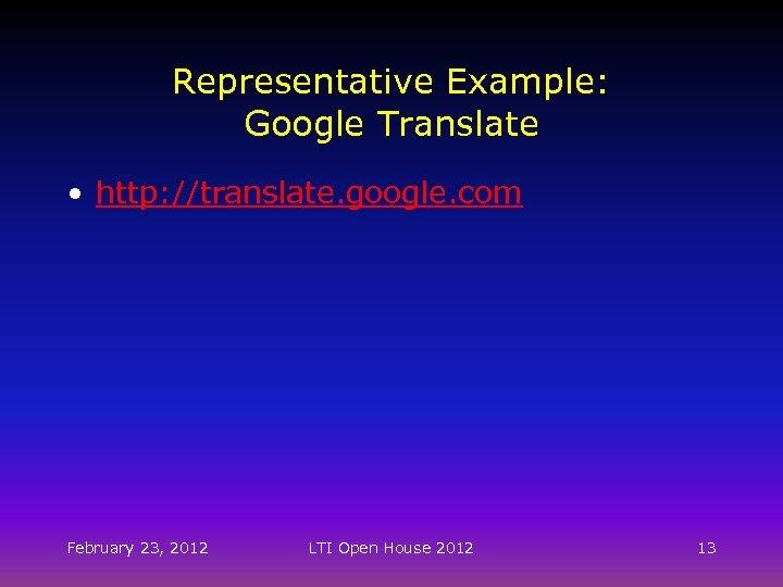 Representative Example: Google Translate • http: //translate. google. com February 23, 2012 LTI Open