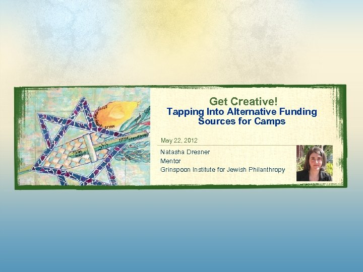 Get Creative! Tapping Into Alternative Funding Sources for Camps May 22, 2012 Natasha Dresner