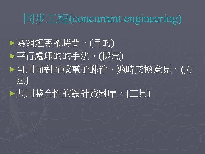 同步 程(concurrent engineering) ► 為縮短專案時間。(目的) ► 平行處理的的手法。(概念) ► 可用面對面或電子郵件,隨時交換意見。(方 法) ► 共用整合性的設計資料庫。( 具)