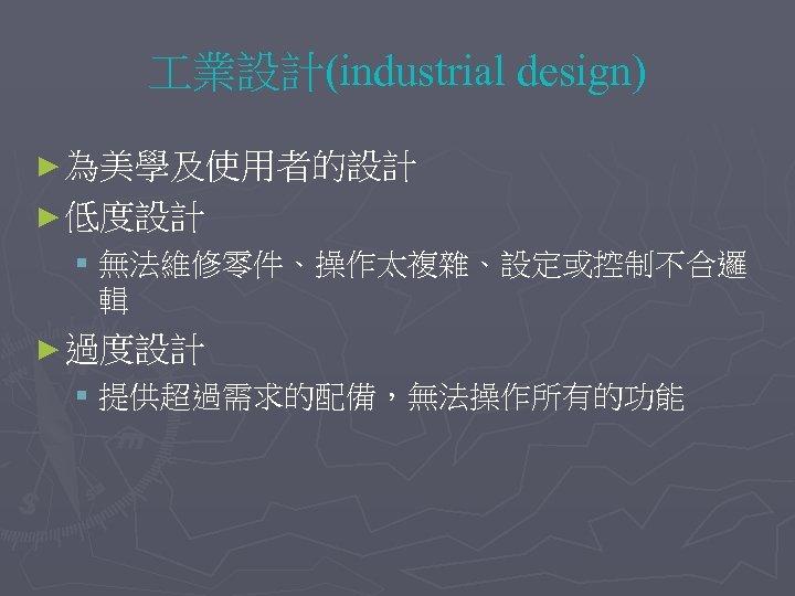 業設計(industrial design) ► 為美學及使用者的設計 ► 低度設計 § 無法維修零件、操作太複雜、設定或控制不合邏 輯 ► 過度設計 § 提供超過需求的配備,無法操作所有的功能