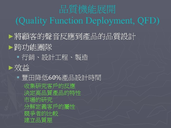 品質機能展開 (Quality Function Deployment, QFD) ► 將顧客的聲音反應到產品的品質設計 ► 跨功能團隊 § 行銷、設計 程、製造 ► 效益