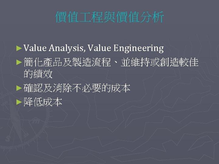 價值 程與價值分析 ► Value Analysis, Value Engineering ► 簡化產品及製造流程、並維持或創造較佳 的績效 ► 確認及消除不必要的成本 ► 降低成本