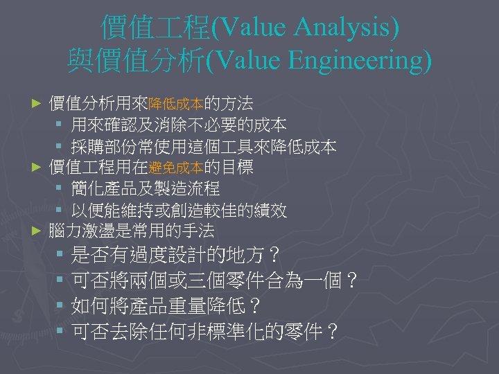 價值 程(Value Analysis) 與價值分析(Value Engineering) 價值分析用來降低成本的方法 § 用來確認及消除不必要的成本 § 採購部份常使用這個 具來降低成本 ► 價值 程用在避免成本的目標