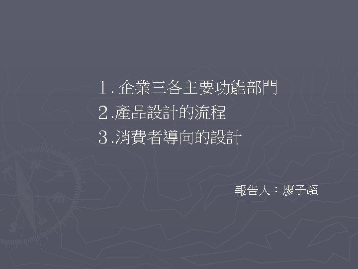 1. 企業三各主要功能部門 2. 產品設計的流程 3. 消費者導向的設計 報告人:廖子超