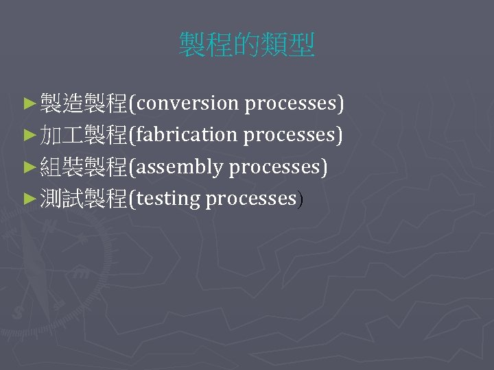 製程的類型 ► 製造製程(conversion processes) ► 加 製程(fabrication processes) ► 組裝製程(assembly processes) ► 測試製程(testing processes)