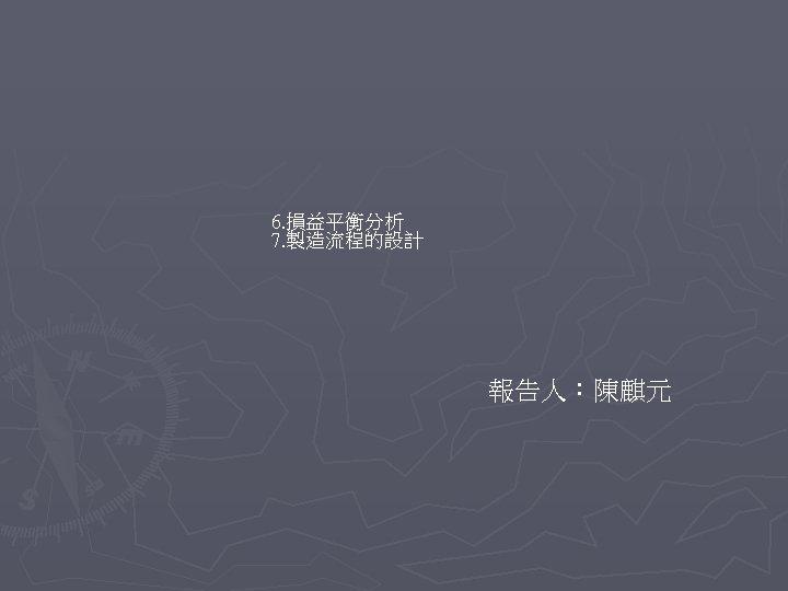 6. 損益平衡分析 7. 製造流程的設計 報告人:陳麒元