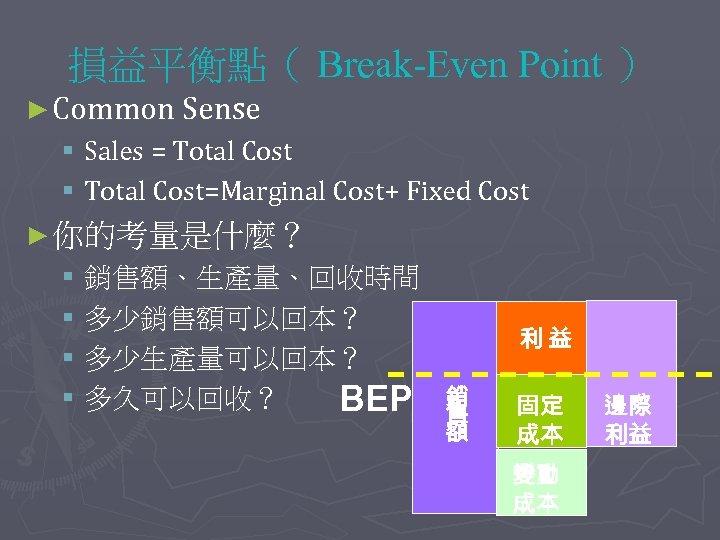 損益平衡點( Break-Even Point ) ► Common Sense § Sales = Total Cost § Total