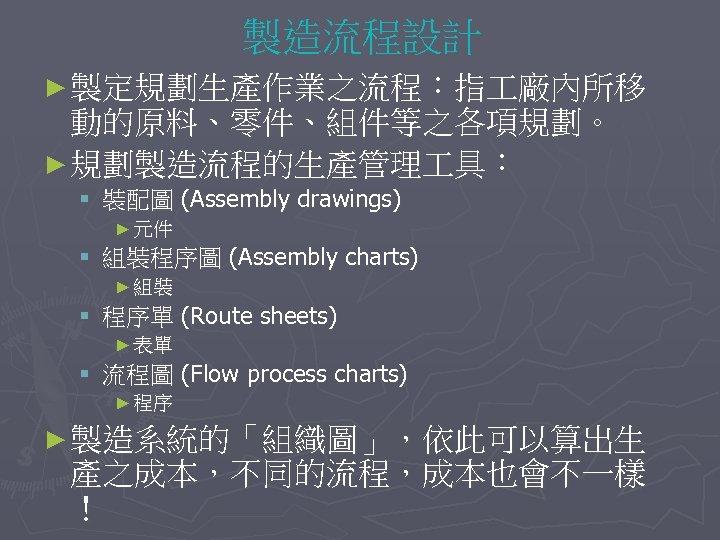 製造流程設計 ► 製定規劃生產作業之流程︰指 廠內所移 動的原料、零件、組件等之各項規劃。 ► 規劃製造流程的生產管理 具︰ § 裝配圖 (Assembly drawings) ► 元件