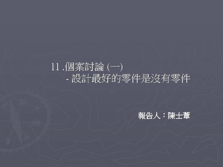 11. 個案討論 (一) - 設計最好的零件是沒有零件 報告人:陳士葦