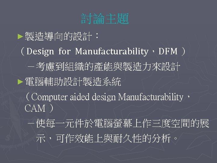 討論主題 ► 製造導向的設計: (Design for Manufacturability,DFM )  -考慮到組織的產能與製造力來設計 ► 電腦輔助設計製造系統 (Computer aided design Manufacturability,