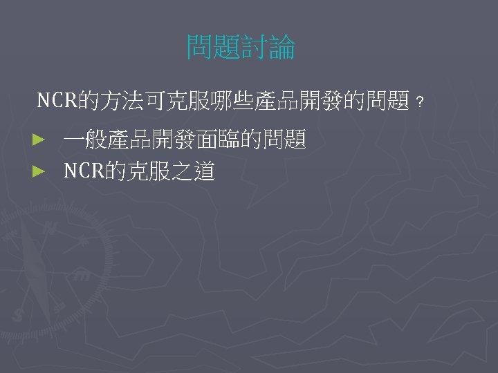 問題討論 NCR的方法可克服哪些產品開發的問題 ﹖ 一般產品開發面臨的問題 ► NCR的克服之道 ►