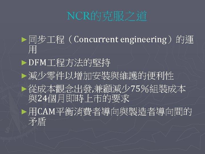 NCR的克服之道 ► 同步 程(Concurrent engineering)的運 用 ► DFM 程方法的堅持 ► 減少零件以增加安裝與維護的便利性 ► 從成本觀念出發, 兼顧減少