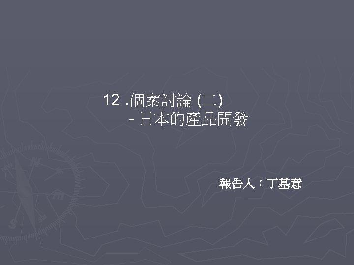 12. 個案討論 (二) - 日本的產品開發 報告人:丁基意