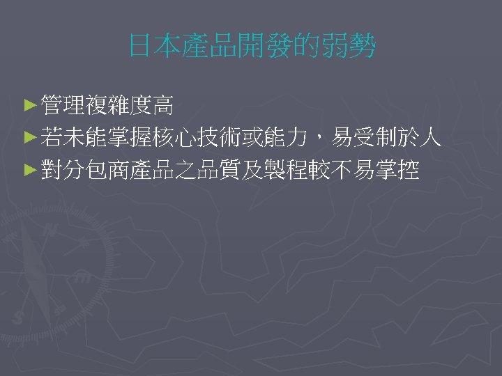 日本產品開發的弱勢 ► 管理複雜度高 ► 若未能掌握核心技術或能力,易受制於人 ► 對分包商產品之品質及製程較不易掌控