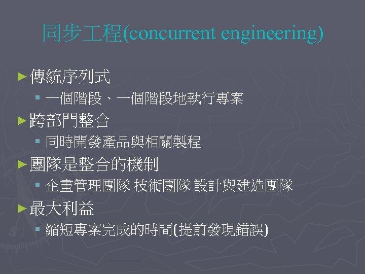 同步 程(concurrent engineering) ► 傳統序列式 § 一個階段、一個階段地執行專案 ► 跨部門整合 § 同時開發產品與相關製程 ► 團隊是整合的機制 §