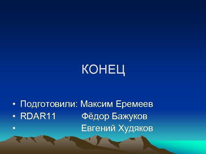 КОНЕЦ • Подготовили: Максим Еремеев • RDAR 11 Фёдор Бажуков • Евгений Худяков