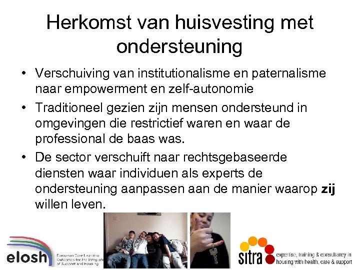 Herkomst van huisvesting met ondersteuning • Verschuiving van institutionalisme en paternalisme naar empowerment en