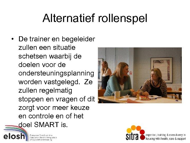 Alternatief rollenspel • De trainer en begeleider zullen een situatie schetsen waarbij de doelen