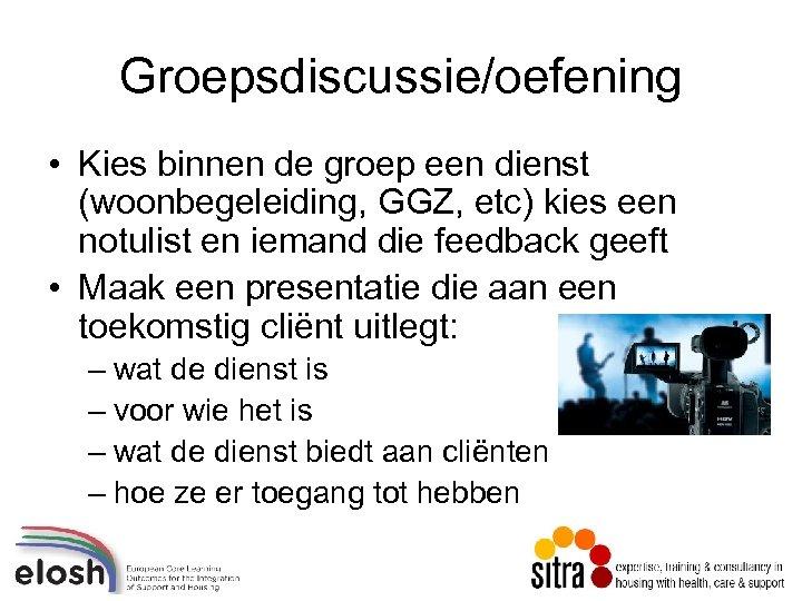 Groepsdiscussie/oefening • Kies binnen de groep een dienst (woonbegeleiding, GGZ, etc) kies een notulist