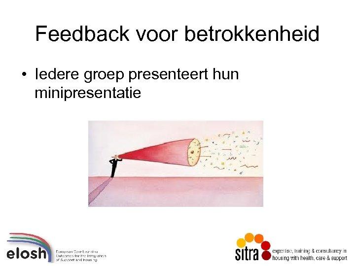 Feedback voor betrokkenheid • Iedere groep presenteert hun minipresentatie