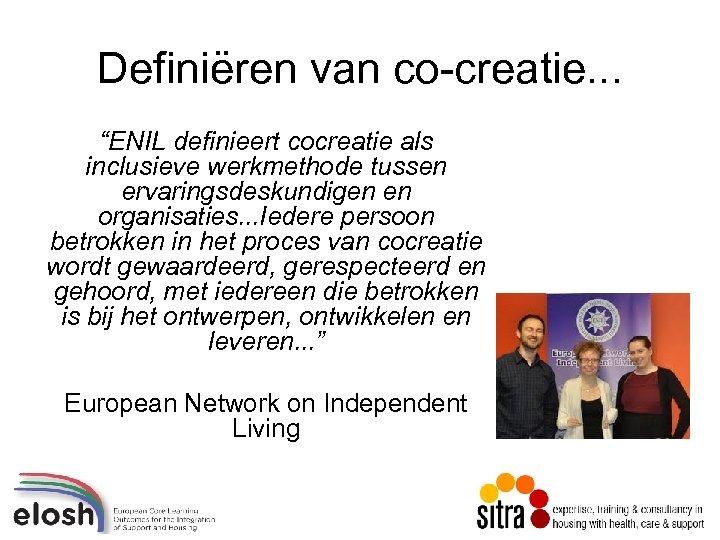 """Definiëren van co-creatie. . . """"ENIL definieert cocreatie als inclusieve werkmethode tussen ervaringsdeskundigen en"""