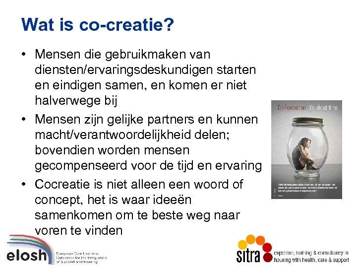 Wat is co-creatie? • Mensen die gebruikmaken van diensten/ervaringsdeskundigen starten en eindigen samen, en