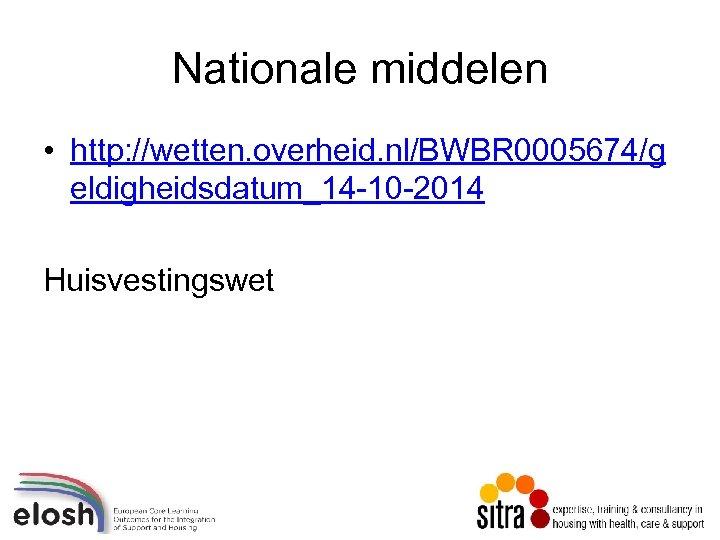 Nationale middelen • http: //wetten. overheid. nl/BWBR 0005674/g eldigheidsdatum_14 -10 -2014 Huisvestingswet