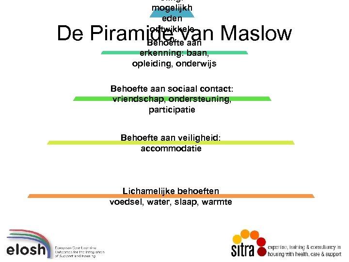 oiing: mogelijkh eden ontwikkele n Behoefte aan De Piramide van Maslow erkenning: baan, opleiding,