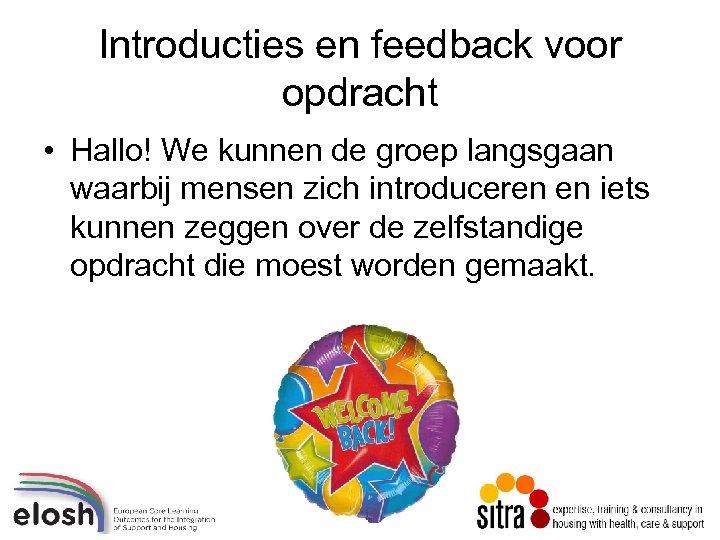 Introducties en feedback voor opdracht • Hallo! We kunnen de groep langsgaan waarbij mensen